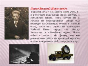 Панов Василий Николаевич. Родился в 1912 г. в с. Шонга. После учёбы в В-Устюг
