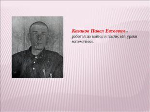 Казаков Павел Евсеевич - работал до войны и после, вёл уроки математики.