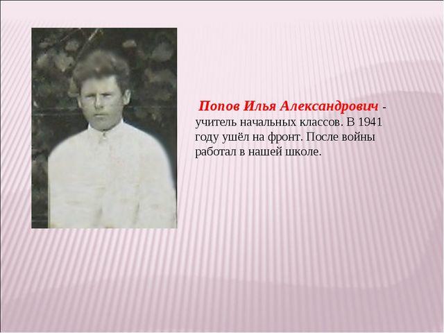 Попов Илья Александрович - учитель начальных классов. В 1941 году ушёл на фр...