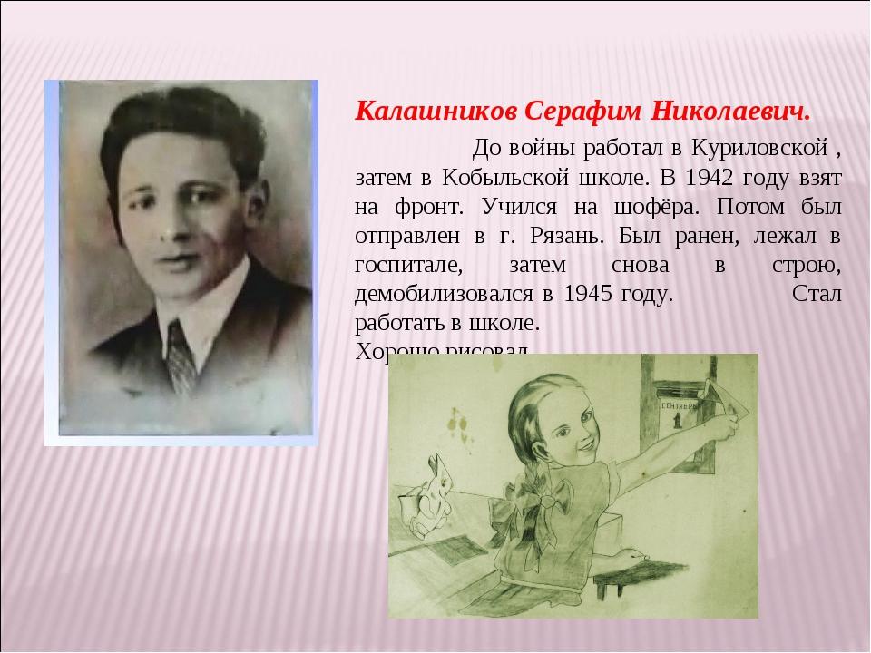 Калашников Серафим Николаевич. До войны работал в Куриловской , затем в Кобыл...