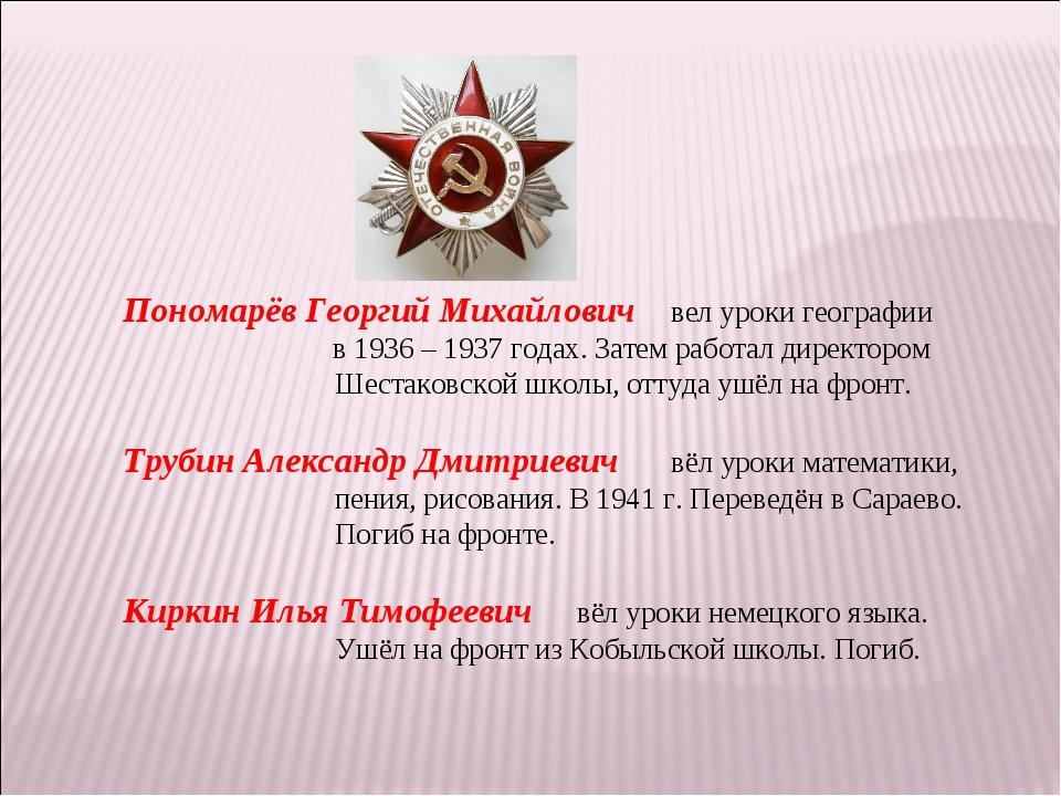 Пономарёв Георгий Михайлович вел уроки географии  в 1936 – 1937 годах. Затем...