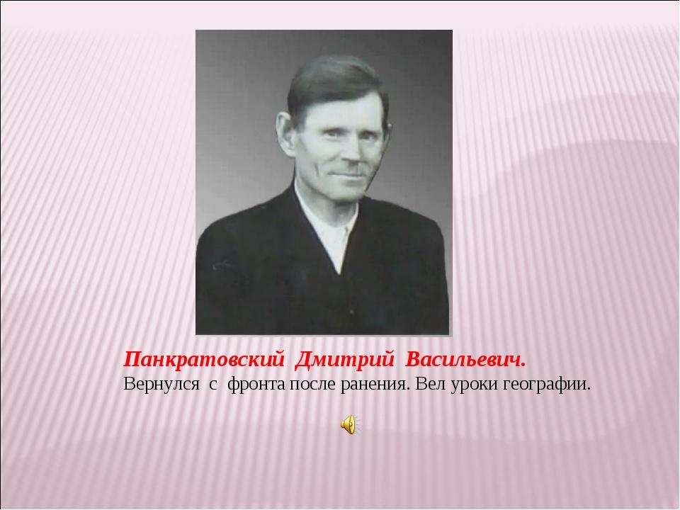 Панкратовский Дмитрий Васильевич. Вернулся с фронта после ранения. Вел уроки...