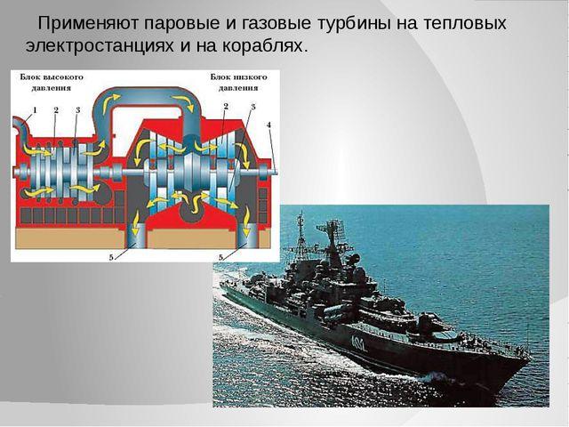 Применяют паровые и газовые турбины на тепловых электростанциях и на кораблях.