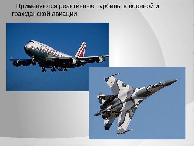 Применяются реактивные турбины в военной и гражданской авиации.