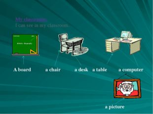 My classroom: I can see in my classroom. A board a chair a desk a table a com