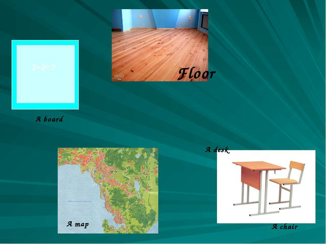 A desk A chair 2+2=? A board A map Floor