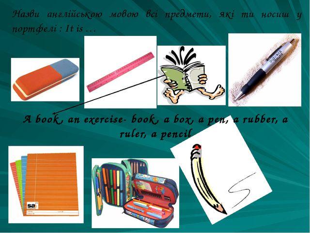 Назви англійською мовою всі предмети, які ти носиш у портфелі : It is … A boo...