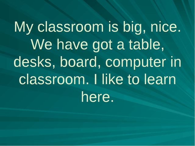 My classroom is big, nice. We have got a table, desks, board, computer in cl...
