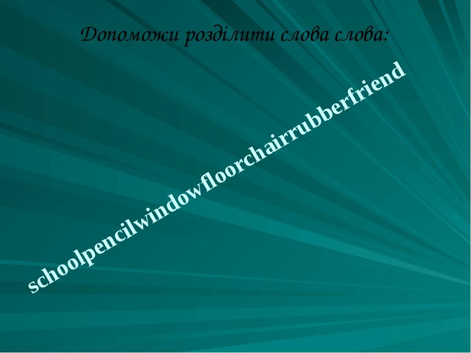 Допоможи розділити слова слова: schoolpencilwindowfloorchairrubberfriend