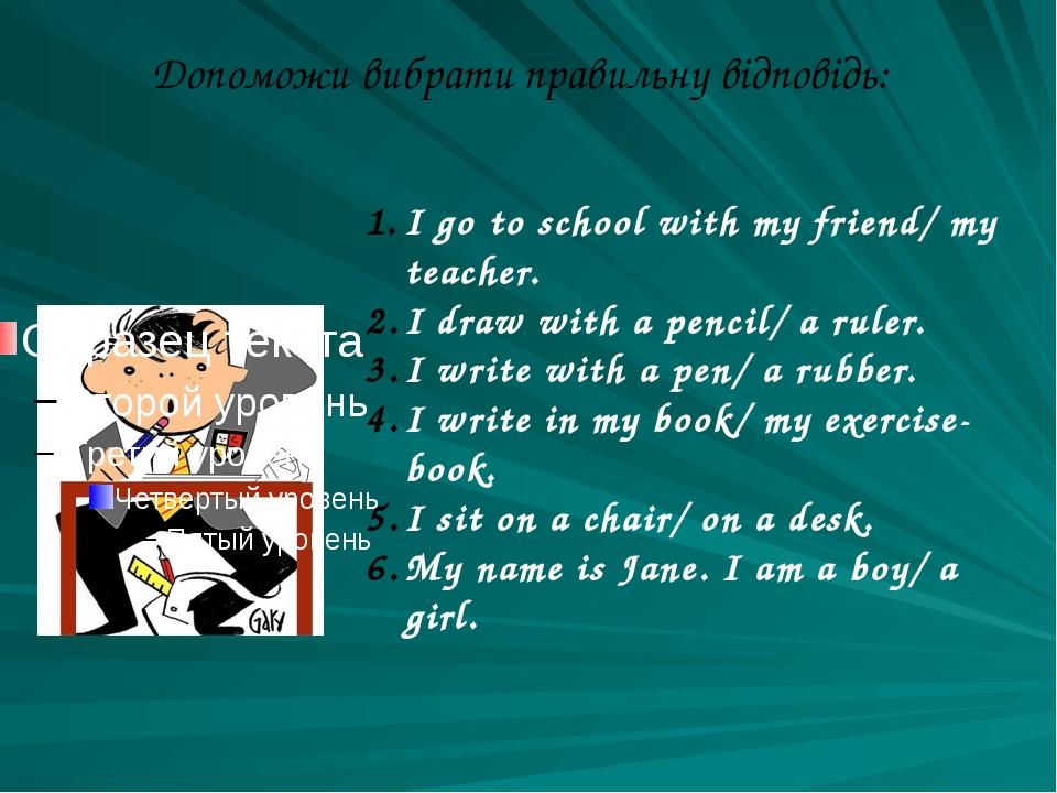 Допоможи вибрати правильну відповідь: I go to school with my friend/ my teach...