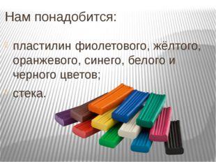 Нам понадобится: пластилин фиолетового, жёлтого, оранжевого, синего, белого и