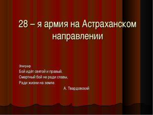 28 – я армия на Астраханском направлении Эпиграф Бой идёт святой и правый. См