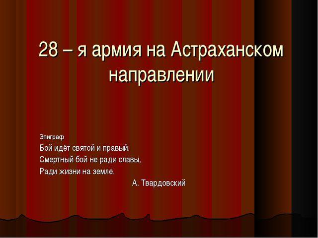 28 – я армия на Астраханском направлении Эпиграф Бой идёт святой и правый. См...