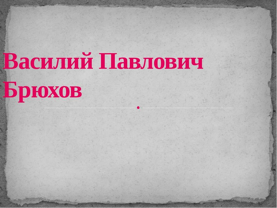 Василий Павлович Брюхов