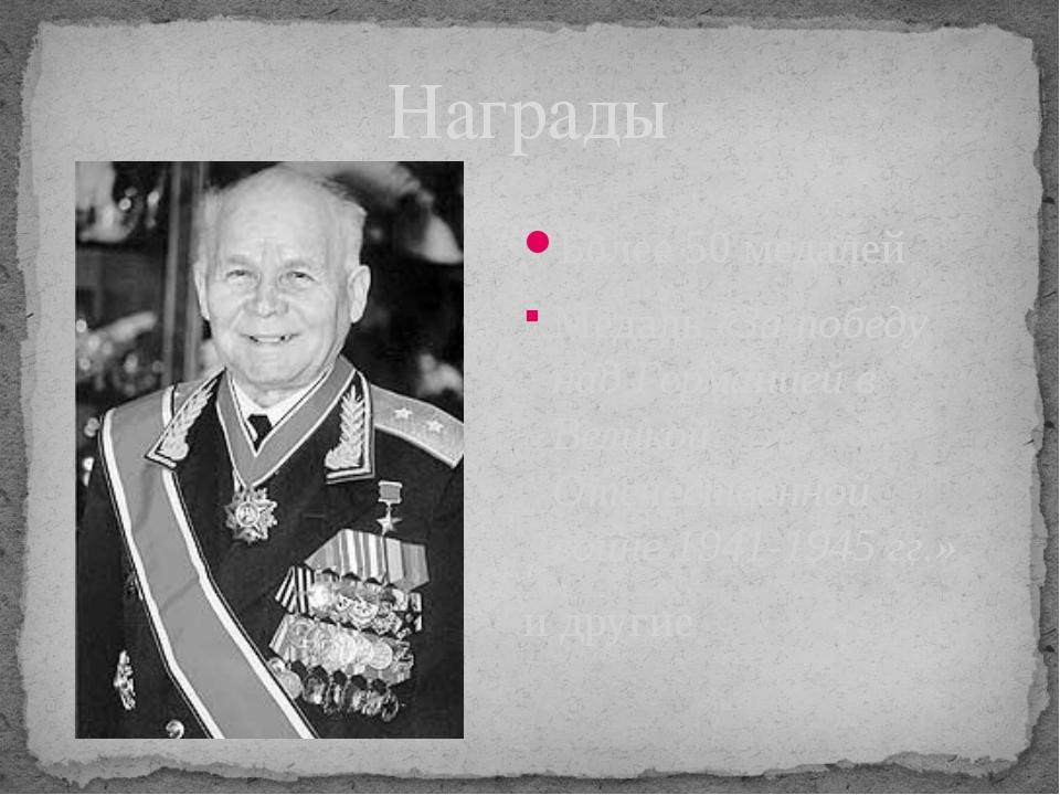 Награды Более 50 медалей Медаль «За победу над Германией в Великой Отечествен...