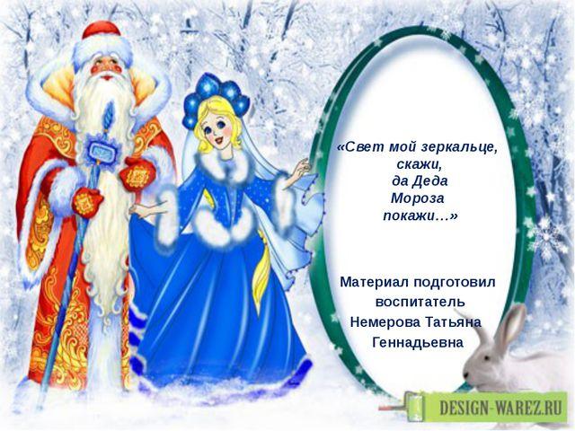 «Свет мой зеркальце, скажи, да Деда Мороза покажи…» Материал подготовил воспи...