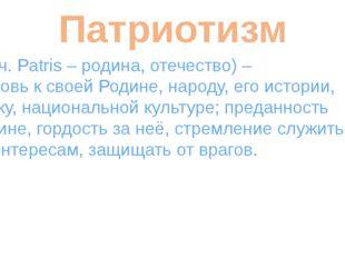 Патриотизм (греч. Patris – родина, отечество) – любовь к своей Родине, народу
