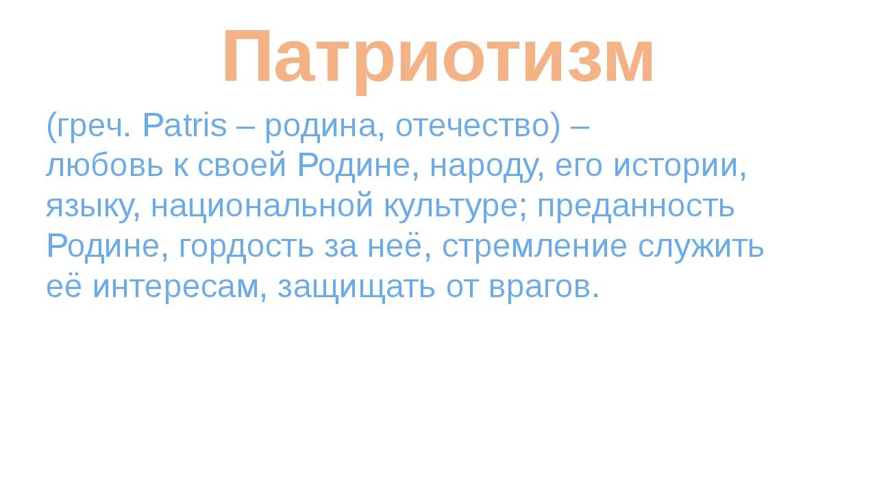 Патриотизм (греч. Patris – родина, отечество) – любовь к своей Родине, народу...