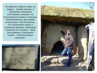 По берегам Черного моря, на северо – западе Кавказа, в Прикубанье дольмены ис