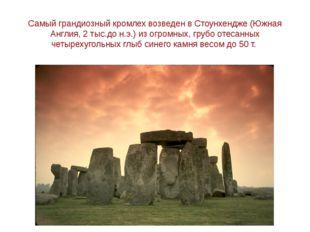 Самый грандиозный кромлех возведен в Стоунхендже (Южная Англия, 2 тыс.до н.э.