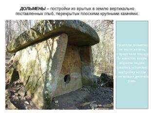 ДОЛЬМЕНЫ – постройки из врытых в землю вертикально поставленных глыб, перекры