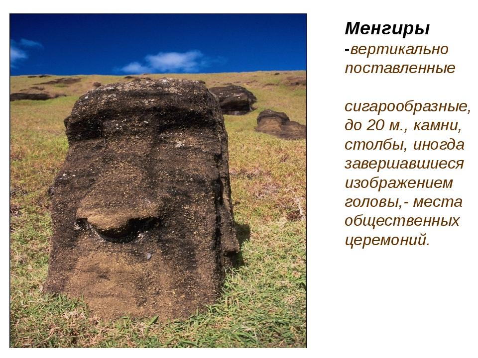 Менгиры -вертикально поставленные сигарообразные, до 20 м., камни, столбы, и...