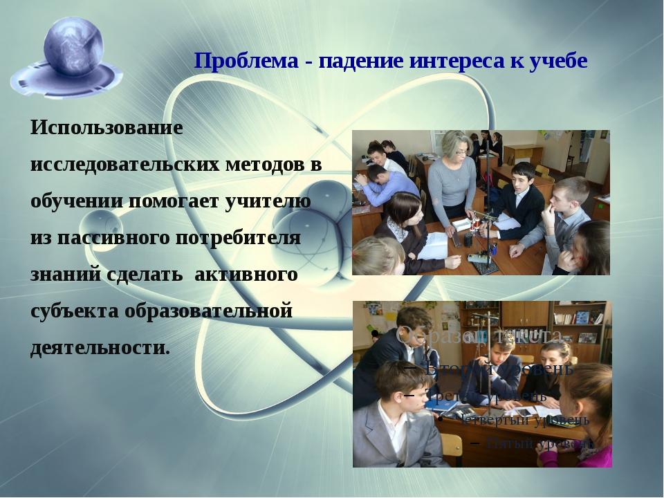 Проблема -падение интереса к учебе Использование исследовательских методов...