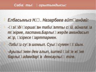 Сабақтың қорытындысы: Елбасымыз Н.Ә. Назарбаев айтқандай: -Өзіңді қоршаған т