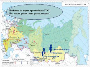 Найдите на карте крупнейшие ГЭС. На каких реках они расположены? Саяно-Шушен