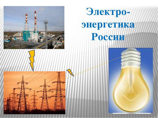 Электро- энергетика России