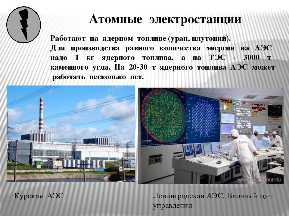 Атомные электростанции Курская АЭС Работают на ядерном топливе (уран, плутони...