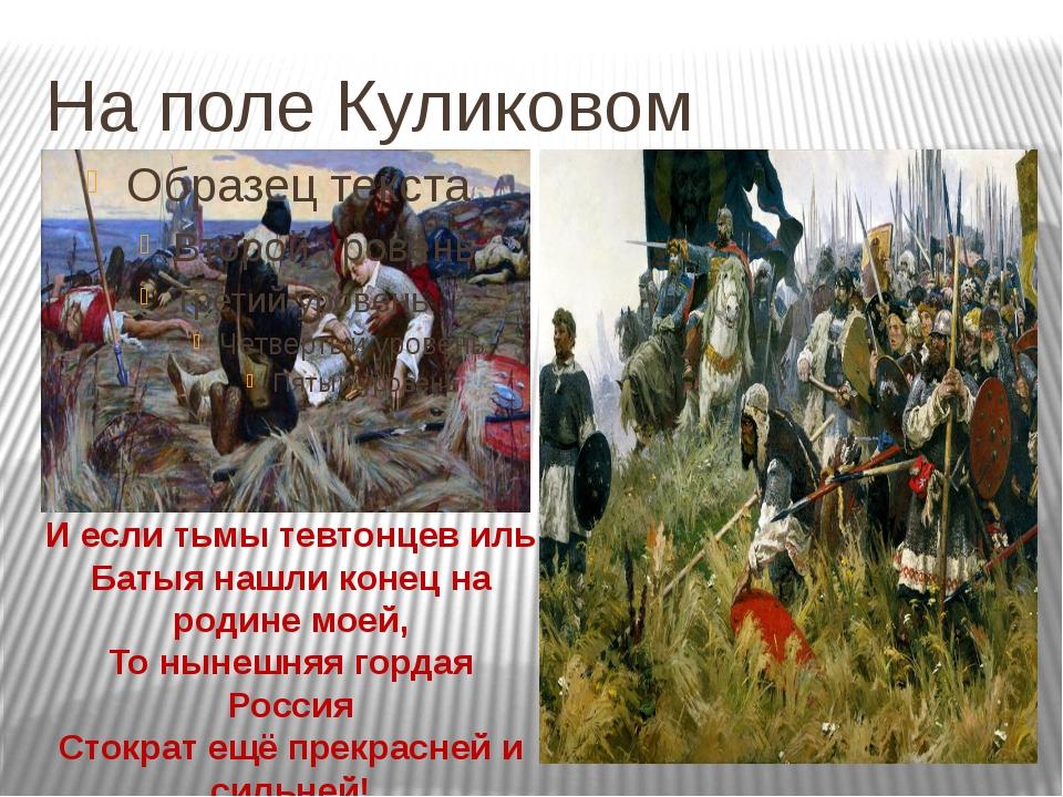 На поле Куликовом И если тьмы тевтонцев иль Батыя нашли конец на родине моей,...