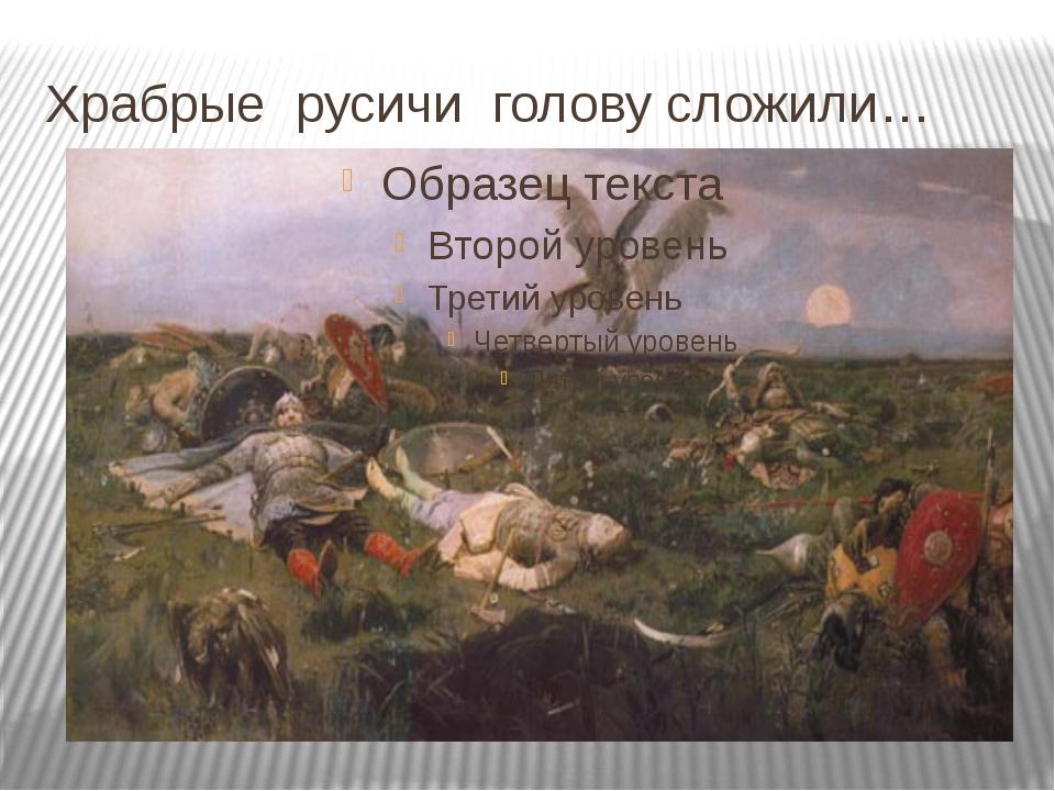 Храбрые русичи голову сложили…
