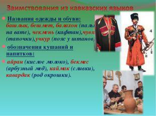 Названия одежды и обуви: башлык, бешмет, балахон (пальто на вате), чекмень (к