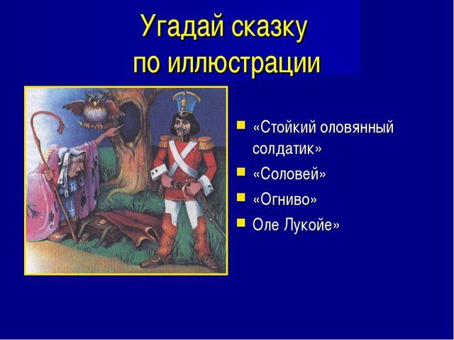 Угадай сказку по иллюстрации «Стойкий оловянный солдатик» «Соловей» «Огниво»...