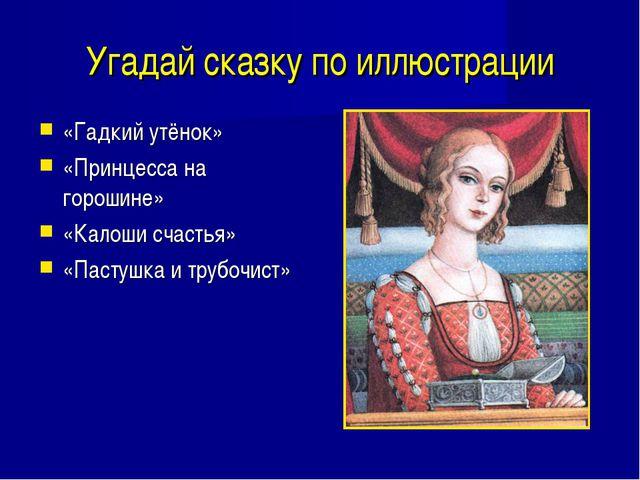 Угадай сказку по иллюстрации «Гадкий утёнок» «Принцесса на горошине» «Калоши...