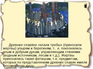 Древние славяне «клали требы» (приносили жертвы) упырям и берегиням, т.