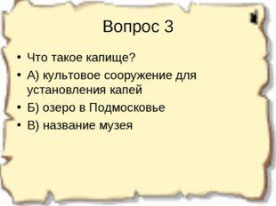 Вопрос 3 Что такое капище? А) культовое сооружение для установления капей Б)