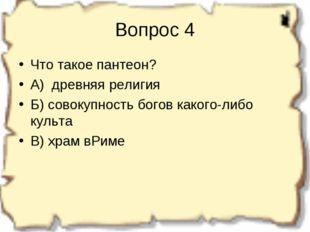 Вопрос 4 Что такое пантеон? А) древняя религия Б) совокупность богов какого-л