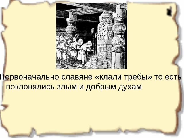 Первоначально славяне «клали требы» то есть поклонялись злым и добрым духам