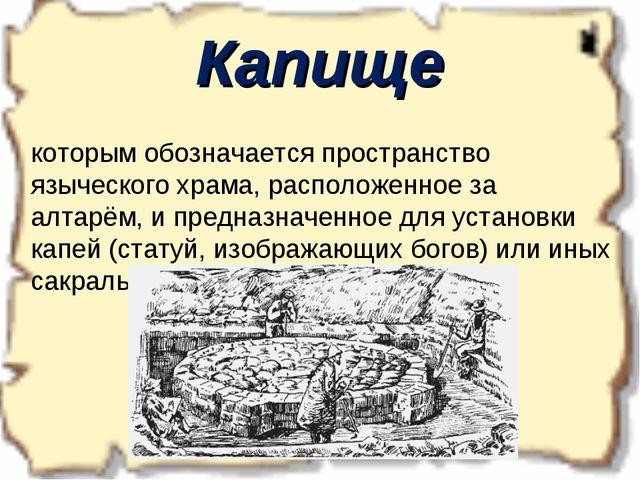 Капище Ка́пище — древнеславянское слово, которым обозначается пространство...