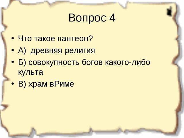 Вопрос 4 Что такое пантеон? А) древняя религия Б) совокупность богов какого-л...