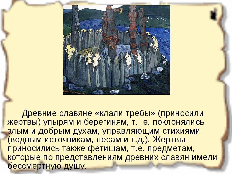 Древние славяне «клали требы» (приносили жертвы) упырям и берегиням, т....