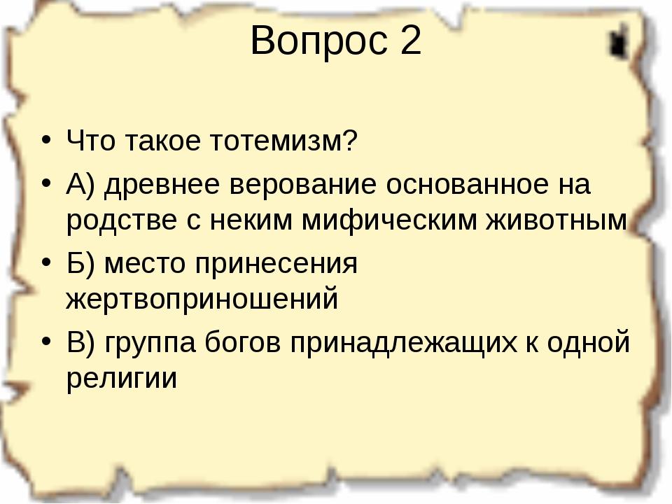 Вопрос 2 Что такое тотемизм? А) древнее верование основанное на родстве с нек...