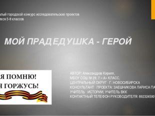 МОЙ ПРАДЕДУШКА - ГЕРОЙ АВТОР: Александров Кирилл, МБОУ СОШ № 29, 7 « А» КЛАСС