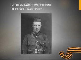 ИВАН МИХАЙЛОВИЧ ПЕЛЕВИН 15.08.1908 – 19.05.1943 гг.