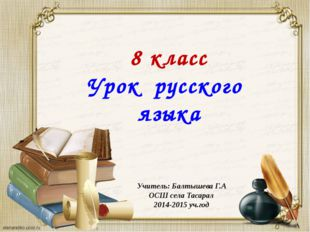 8 класс Урок русского языка Учитель: Балтышева Г.А ОСШ села Тасарал 2014-201