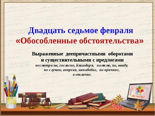 Двадцать седьмое февраля «Обособленные обстоятельства»  Выраженные дееприча...