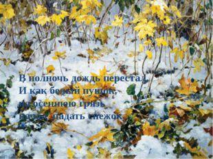 В полночь дождь перестал, И как белый пушок, на осеннюю грязь начал падать сн