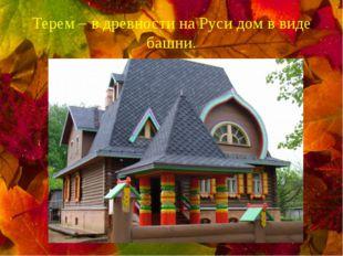Терем – в древности на Руси дом в виде башни.
